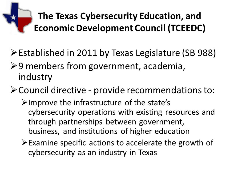 The Texas Cybersecurity Education, and Economic Development Council (TCEEDC)  Established in 2011 by Texas Legislature (SB 988)  9 members from government, academia, industry  Council directive - provide recommendations to:  Improve the infrastructure of the state's cybersecurity operations with existing resources and through partnerships between government, business, and institutions of higher education  Examine specific actions to accelerate the growth of cybersecurity as an industry in Texas