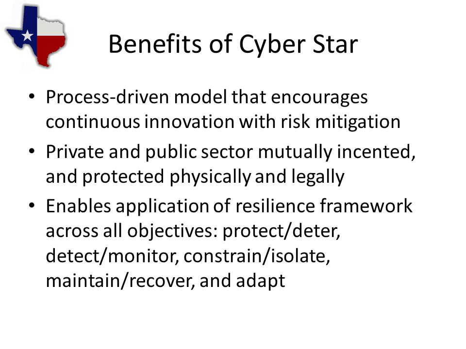 Benefits of Cyber Star Process-driven model that encourages continuous innovation with risk mitigation Private and public sector mutually incented, and protected physically and legally Enables application of resilience framework across all objectives: protect/deter, detect/monitor, constrain/isolate, maintain/recover, and adapt