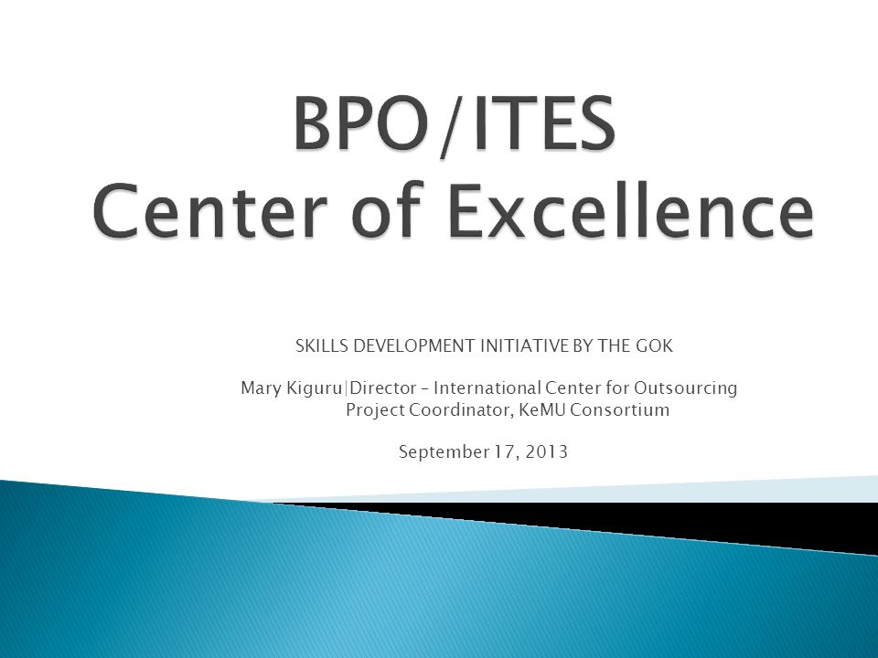 BPO/ITES Center of Excellence  CoE is hosted by the UoN  To build employable skills for the BPO Sector  Target: ◦ Youth directly from high school ◦ Youth in college/university  50 participants in the pilot training