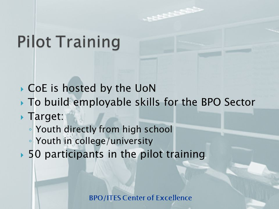 BPO/ITES Center of Excellence  CoE is hosted by the UoN  To build employable skills for the BPO Sector  Target: ◦ Youth directly from high school ◦ Youth in college/university  50 participants in the pilot training