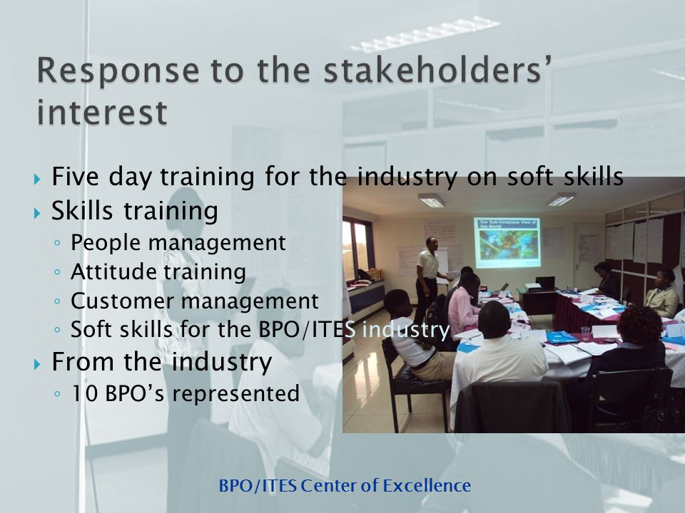 BPO/ITES Center of Excellence  Five day training for the industry on soft skills  Skills training ◦ People management ◦ Attitude training ◦ Customer management ◦ Soft skills for the BPO/ITES industry  From the industry ◦ 10 BPO's represented