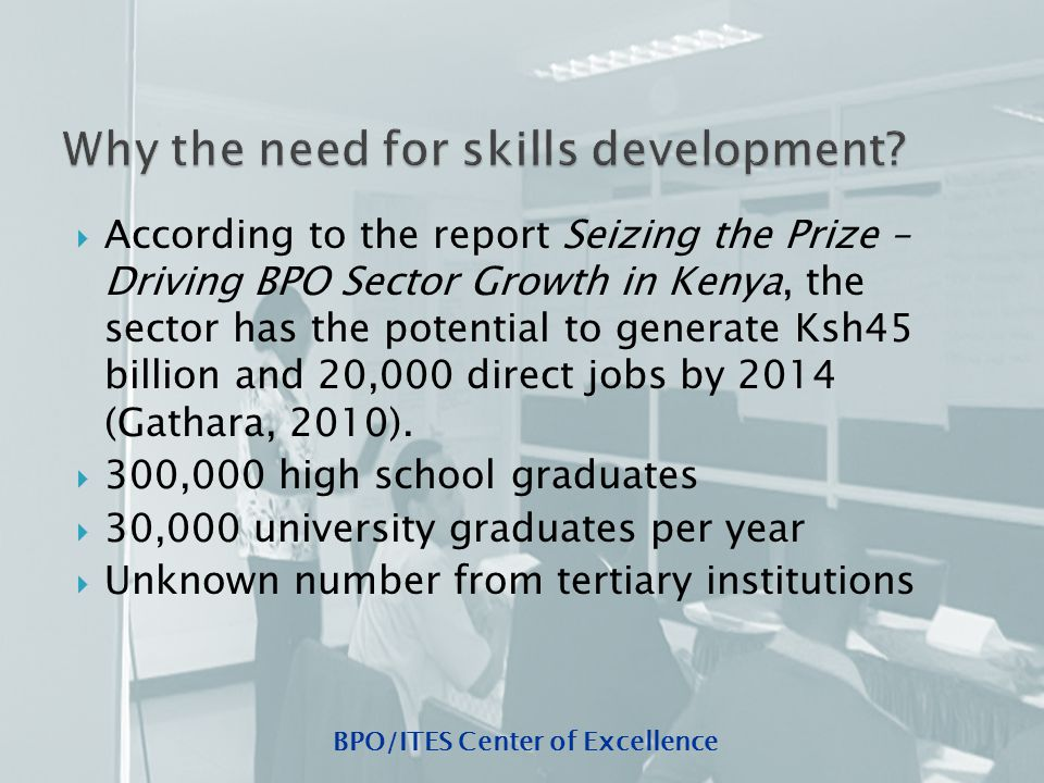 BPO/ITES Center of Excellence  According to the report Seizing the Prize – Driving BPO Sector Growth in Kenya, the sector has the potential to generate Ksh45 billion and 20,000 direct jobs by 2014 (Gathara, 2010).