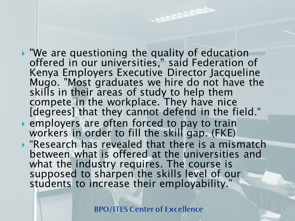BPO/ITES Center of Excellence  We are questioning the quality of education offered in our universities, said Federation of Kenya Employers Executive Director Jacqueline Mugo.