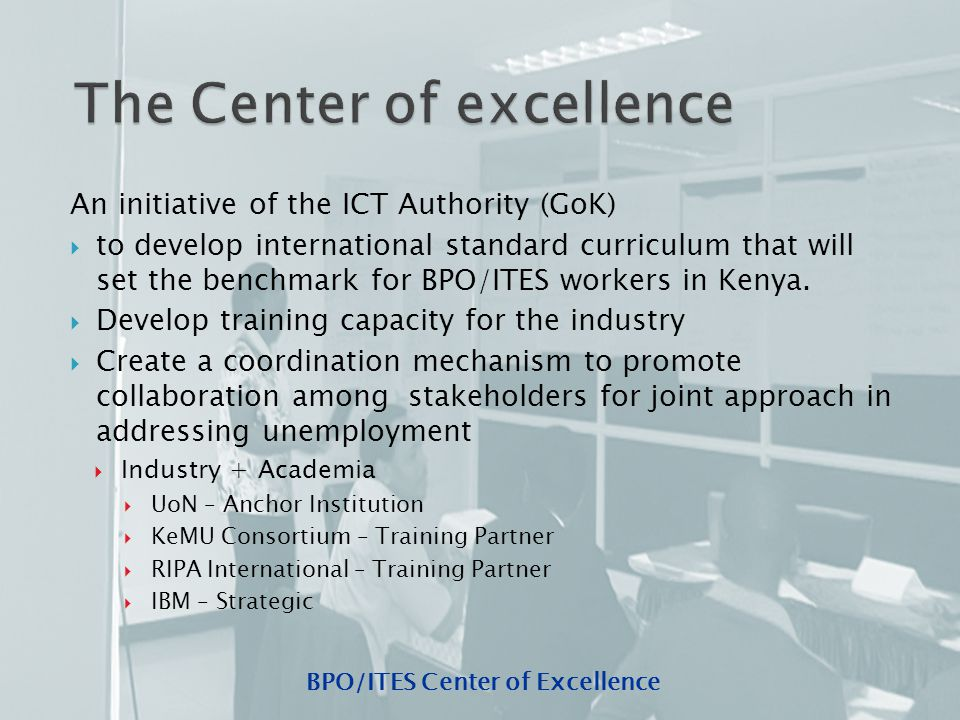BPO/ITES Center of Excellence  Have Quality curriculum that meets the needs of the ITES/BPO industry and defines the profile of a BPO worker  Use of innovative tools and techniques in training and assessment to develop desired skills and competences  Use ICT in the creation of value added tools for self-paced evaluation, self-paced tutorials, simulation of job scenarios,  Focus on National Problems that require research and development and provision of solutions
