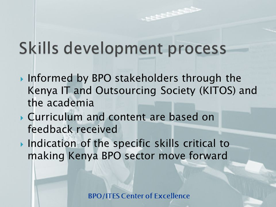 BPO/ITES Center of Excellence  Informed by BPO stakeholders through the Kenya IT and Outsourcing Society (KITOS) and the academia  Curriculum and content are based on feedback received  Indication of the specific skills critical to making Kenya BPO sector move forward