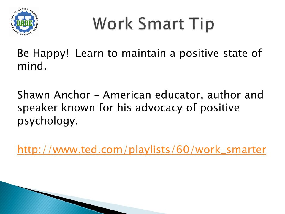 Be Happy! Learn to maintain a positive state of mind. Shawn Anchor – American educator, author and speaker known for his advocacy of positive psycholo