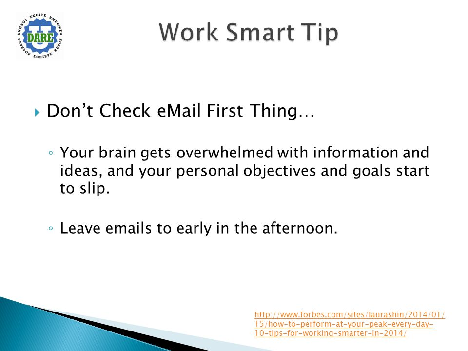  Don't Check eMail First Thing… ◦ Your brain gets overwhelmed with information and ideas, and your personal objectives and goals start to slip. ◦ Lea