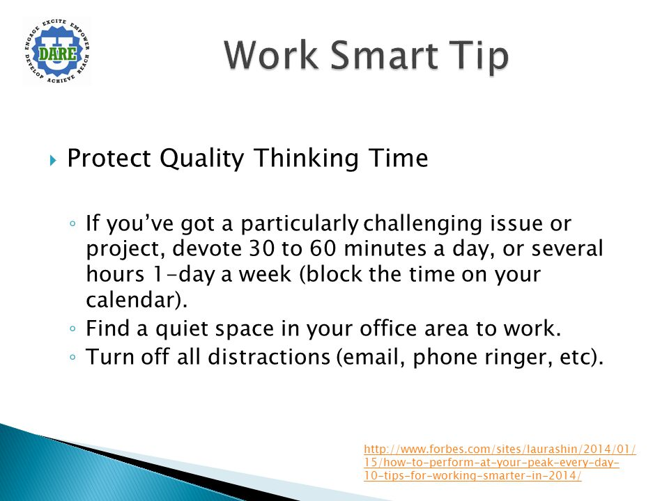  Protect Quality Thinking Time ◦ If you've got a particularly challenging issue or project, devote 30 to 60 minutes a day, or several hours 1-day a w