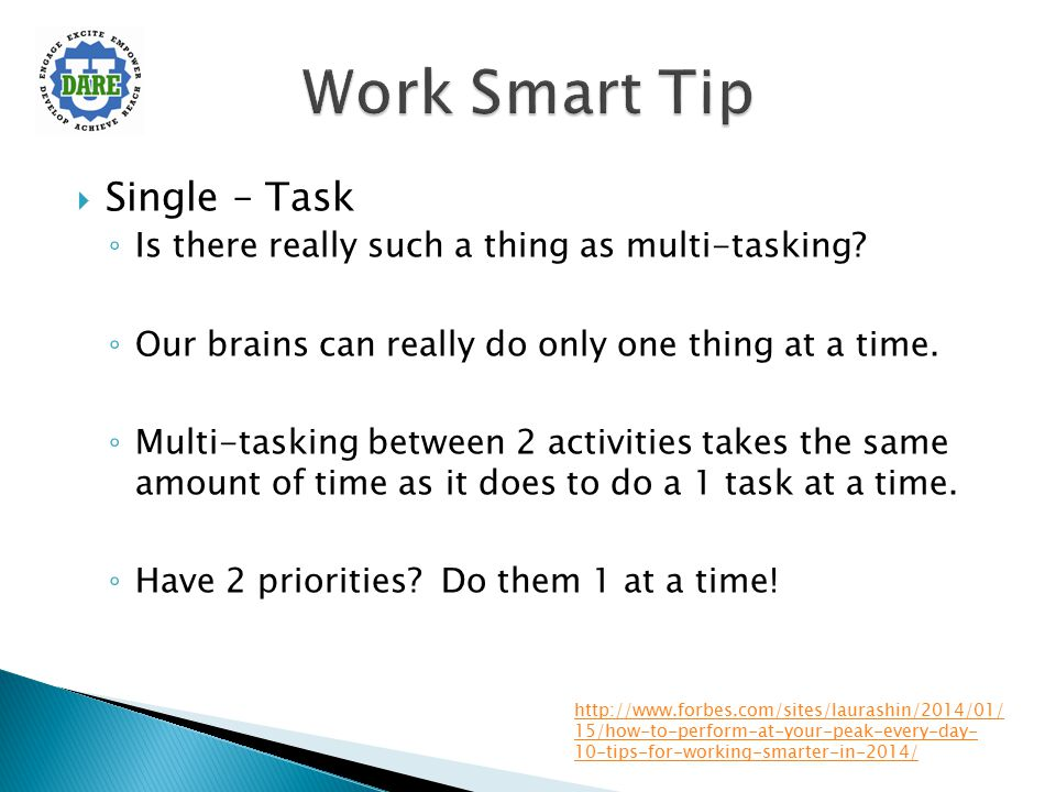  Single – Task ◦ Is there really such a thing as multi-tasking? ◦ Our brains can really do only one thing at a time. ◦ Multi-tasking between 2 activi