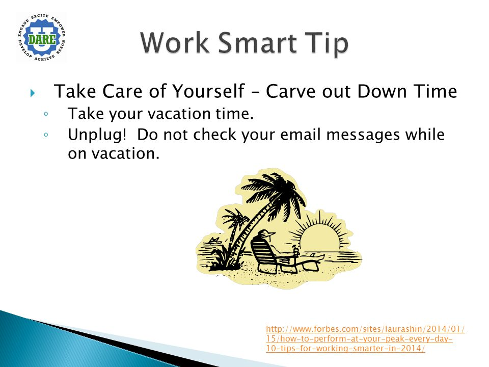  Take Care of Yourself – Carve out Down Time ◦ Take your vacation time. ◦ Unplug! Do not check your email messages while on vacation. http://www.forb