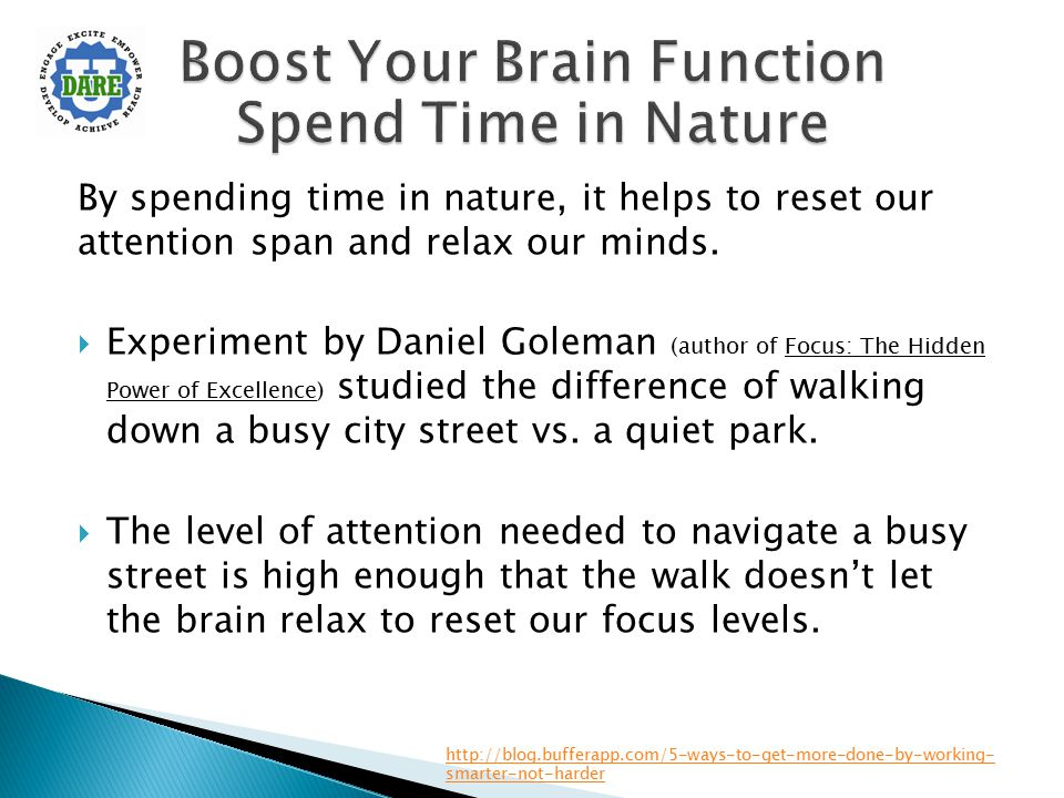 By spending time in nature, it helps to reset our attention span and relax our minds.  Experiment by Daniel Goleman (author of Focus: The Hidden Powe