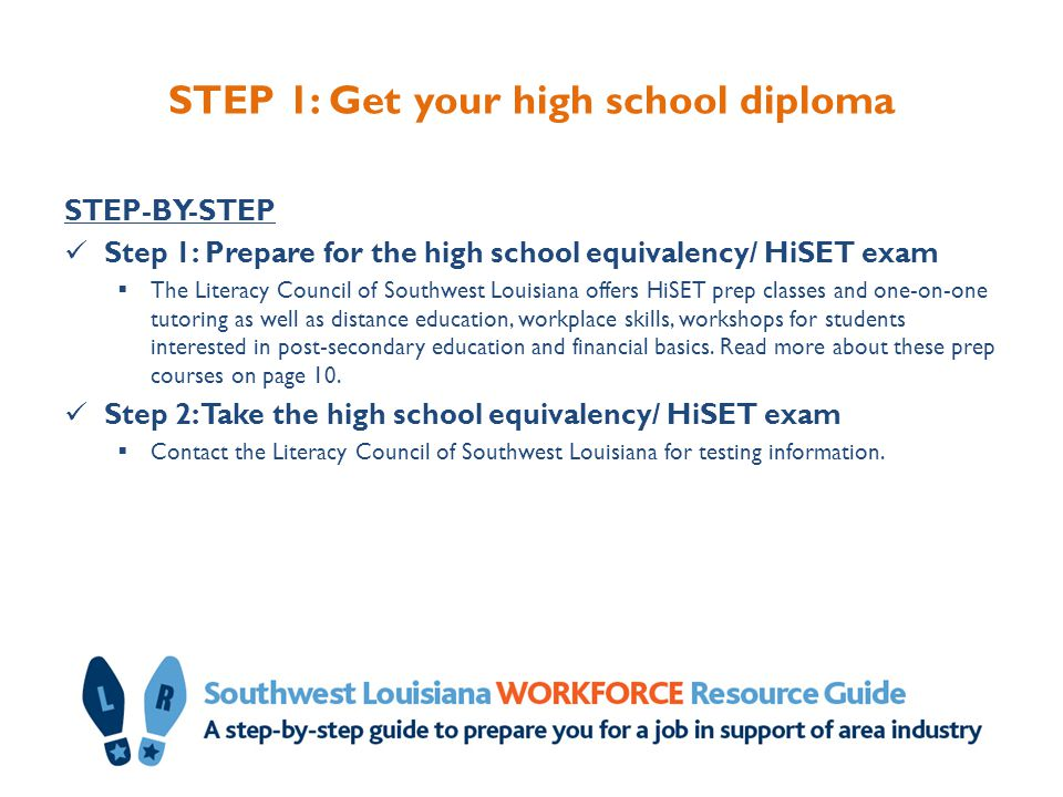 STEP 1: Get your high school diploma STEP-BY-STEP Step 1: Prepare for the high school equivalency/ HiSET exam  The Literacy Council of Southwest Loui
