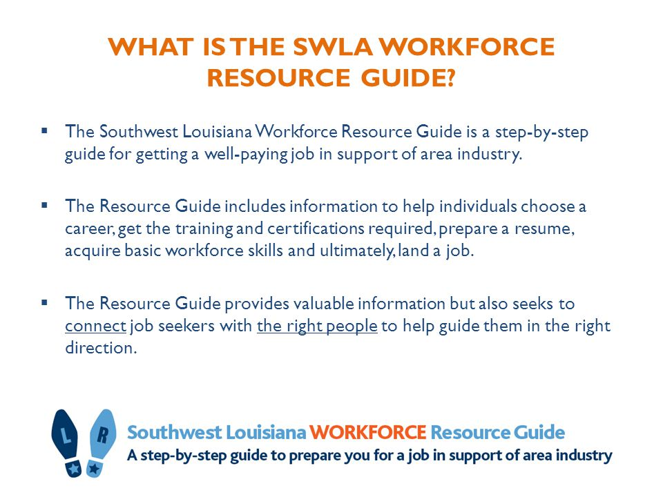 WHAT IS THE SWLA WORKFORCE RESOURCE GUIDE?  The Southwest Louisiana Workforce Resource Guide is a step-by-step guide for getting a well-paying job in