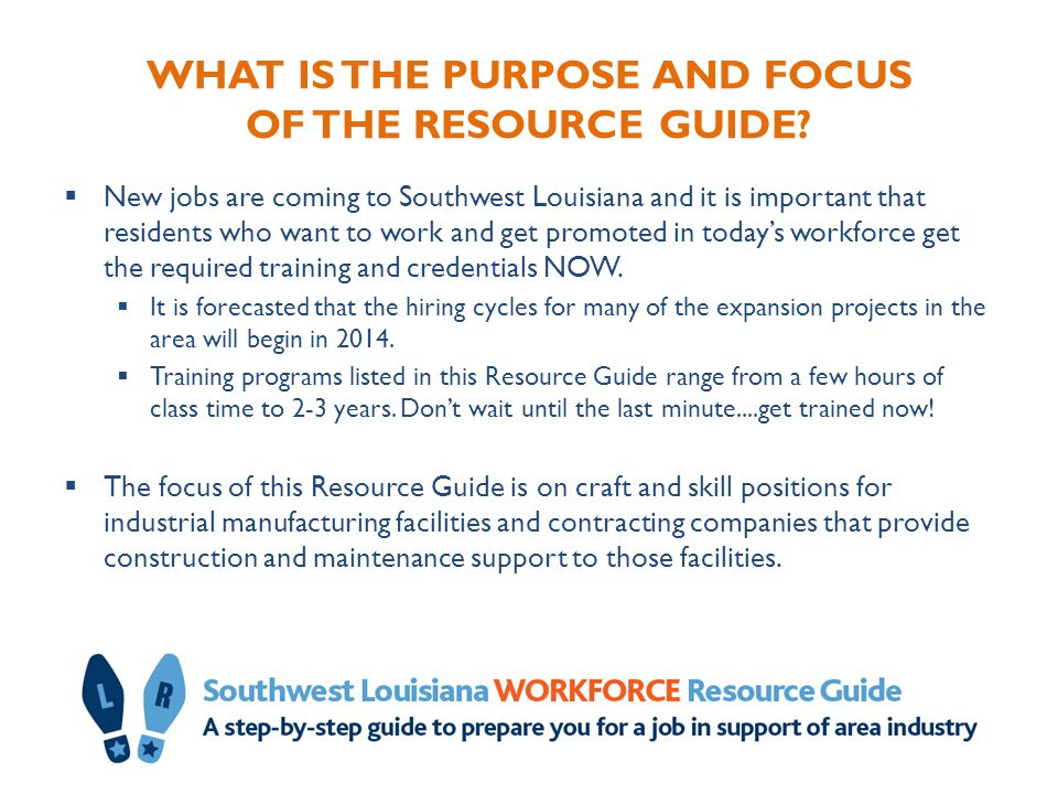 WHAT IS THE PURPOSE AND FOCUS OF THE RESOURCE GUIDE?  New jobs are coming to Southwest Louisiana and it is important that residents who want to work