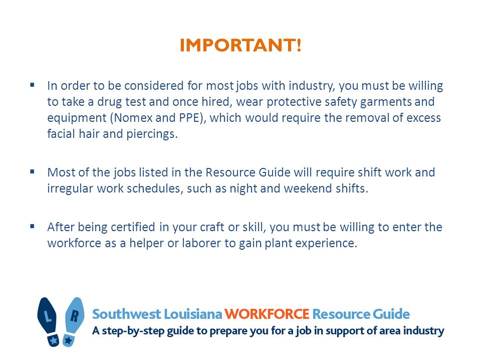 STEP 4: Get the certification or associate degree for your craft or skill STEP-BY-STEP Step 1: Choose a craft from the list in the Step 4 section of the Resource Guide Step 2: Take a basic industry worker safety course  The Safety Council of Southwest Louisiana offers a general industrial craft safety course.