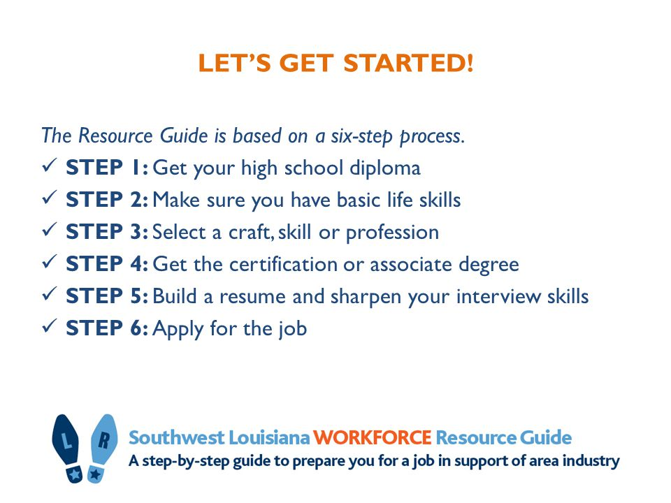LET'S GET STARTED! The Resource Guide is based on a six-step process. STEP 1: Get your high school diploma STEP 2: Make sure you have basic life skill