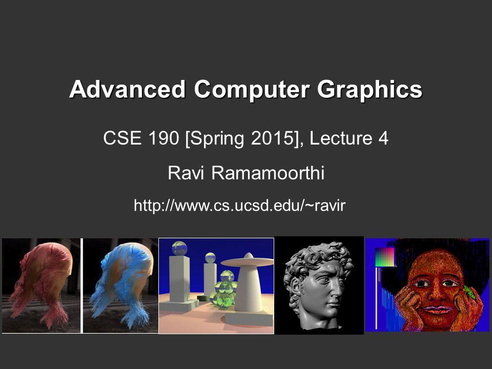 Advanced Computer Graphics CSE 190 [Spring 2015], Lecture 4 Ravi Ramamoorthi http://www.cs.ucsd.edu/~ravir