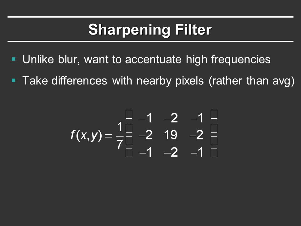 Sharpening Filter  Unlike blur, want to accentuate high frequencies  Take differences with nearby pixels (rather than avg)