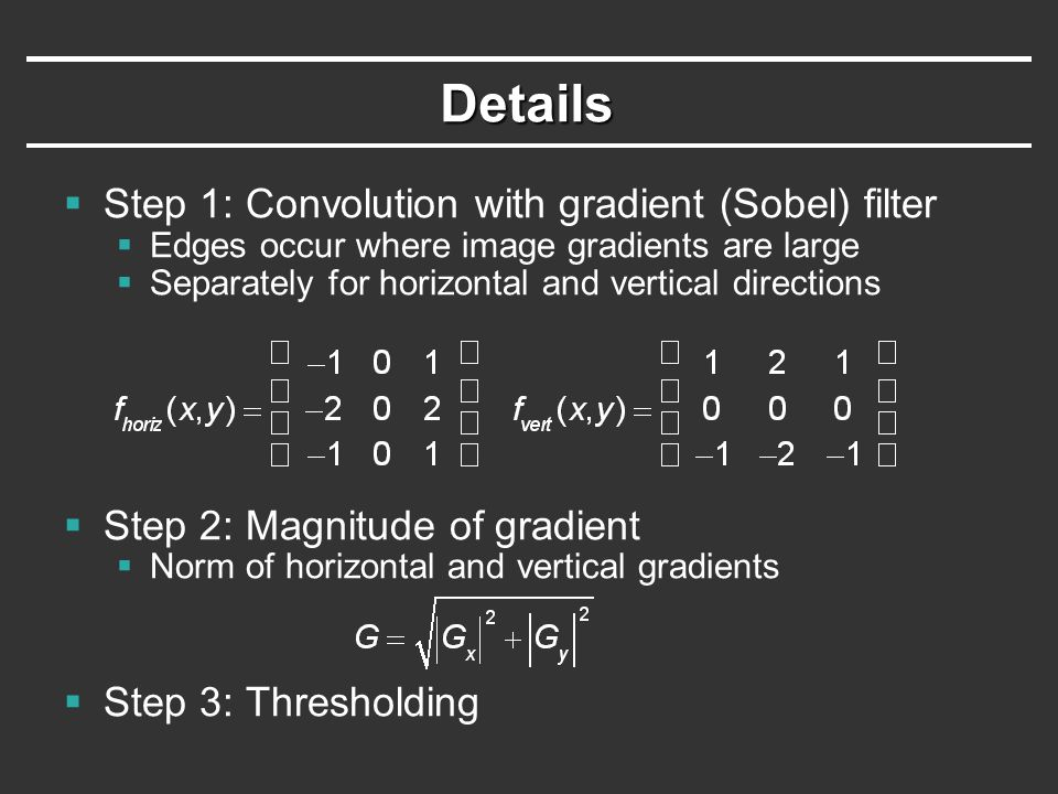 Details  Step 1: Convolution with gradient (Sobel) filter  Edges occur where image gradients are large  Separately for horizontal and vertical directions  Step 2: Magnitude of gradient  Norm of horizontal and vertical gradients  Step 3: Thresholding