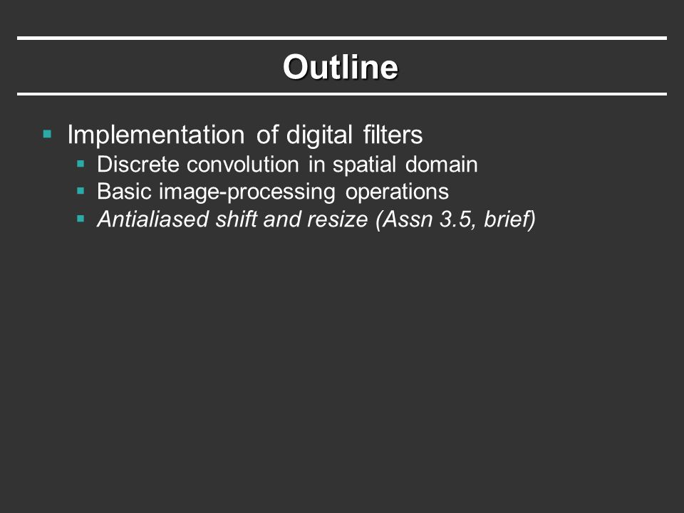 Outline  Implementation of digital filters  Discrete convolution in spatial domain  Basic image-processing operations  Antialiased shift and resize (Assn 3.5, brief)