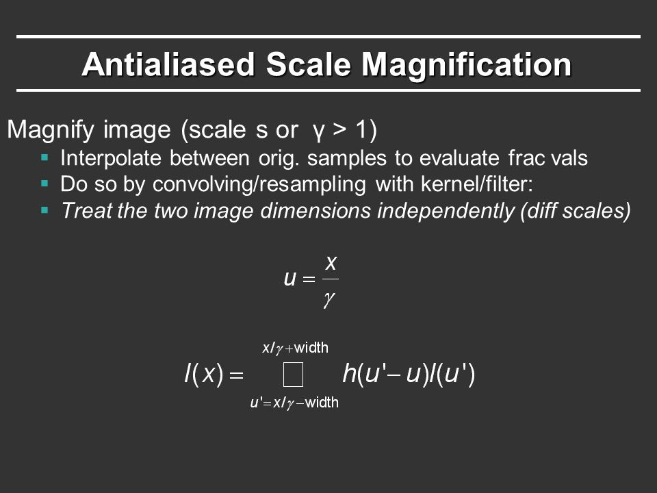 Antialiased Scale Magnification Magnify image (scale s or γ > 1)  Interpolate between orig.