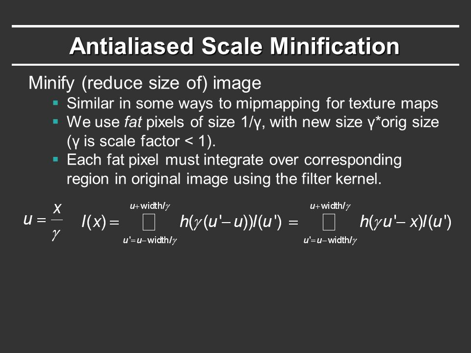 Antialiased Scale Minification Minify (reduce size of) image  Similar in some ways to mipmapping for texture maps  We use fat pixels of size 1/γ, with new size γ*orig size (γ is scale factor < 1).