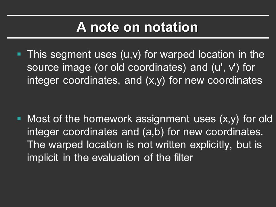 A note on notation  This segment uses (u,v) for warped location in the source image (or old coordinates) and (u , v ) for integer coordinates, and (x,y) for new coordinates  Most of the homework assignment uses (x,y) for old integer coordinates and (a,b) for new coordinates.
