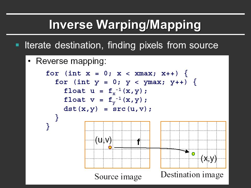 Inverse Warping/Mapping  Iterate destination, finding pixels from source