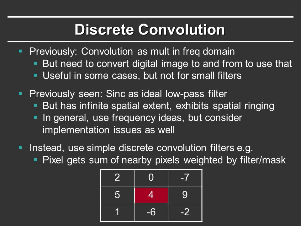 Discrete Convolution  Previously: Convolution as mult in freq domain  But need to convert digital image to and from to use that  Useful in some cases, but not for small filters  Previously seen: Sinc as ideal low-pass filter  But has infinite spatial extent, exhibits spatial ringing  In general, use frequency ideas, but consider implementation issues as well  Instead, use simple discrete convolution filters e.g.