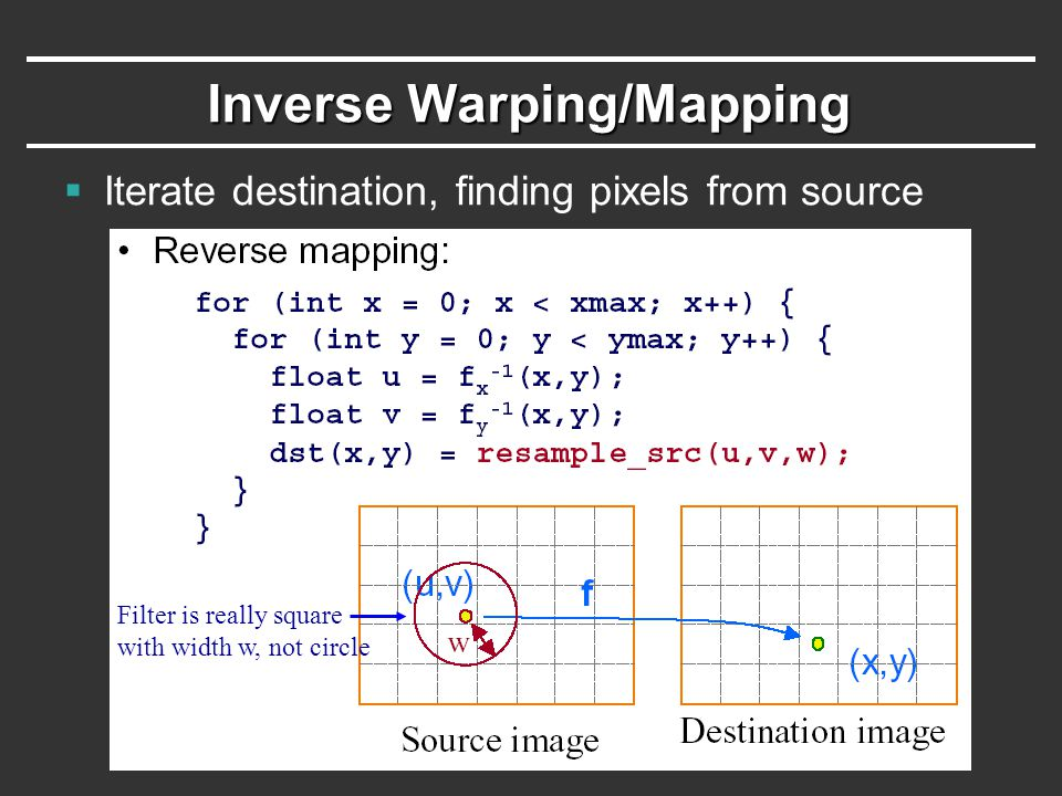 Inverse Warping/Mapping  Iterate destination, finding pixels from source Filter is really square with width w, not circle