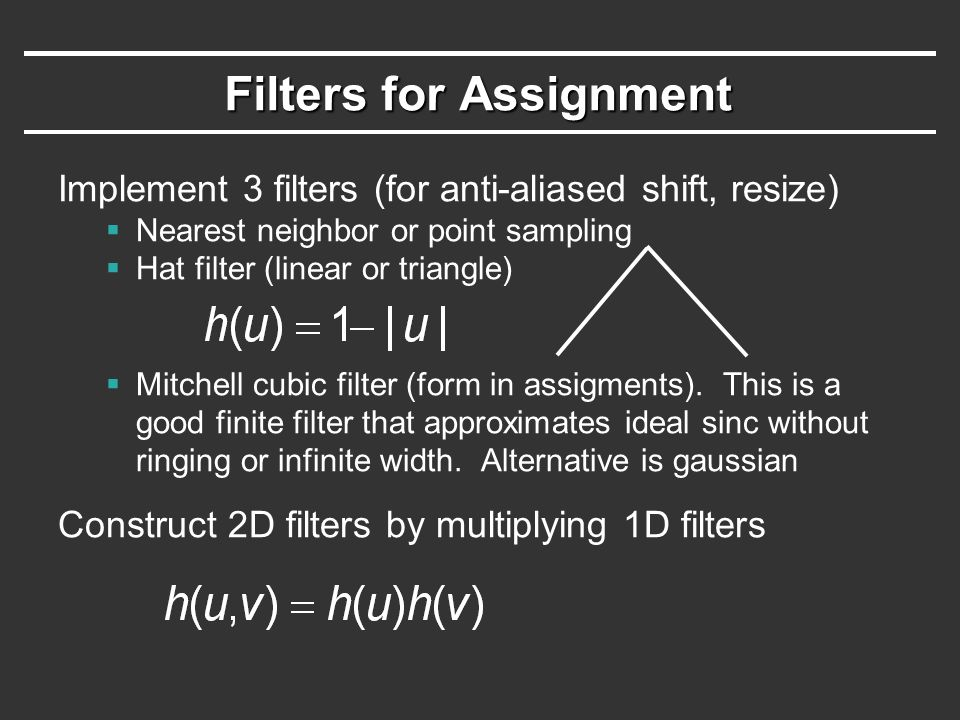 Filters for Assignment Implement 3 filters (for anti-aliased shift, resize)  Nearest neighbor or point sampling  Hat filter (linear or triangle)  Mitchell cubic filter (form in assigments).