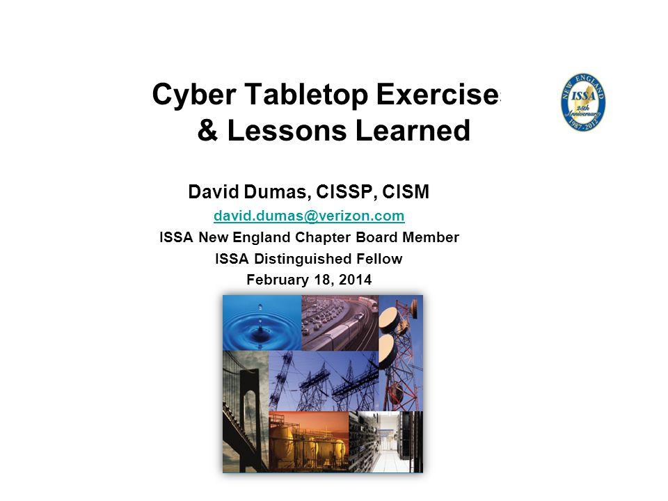 Cyber Tabletop Exercises & Lessons Learned David Dumas, CISSP, CISM david.dumas@verizon.com ISSA New England Chapter Board Member ISSA Distinguished Fellow February 18, 2014