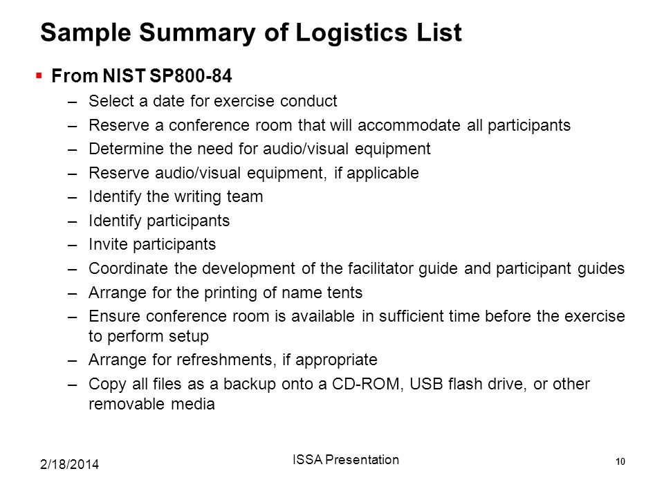 Sample Summary of Logistics List  From NIST SP800-84 –Select a date for exercise conduct –Reserve a conference room that will accommodate all participants –Determine the need for audio/visual equipment –Reserve audio/visual equipment, if applicable –Identify the writing team –Identify participants –Invite participants –Coordinate the development of the facilitator guide and participant guides –Arrange for the printing of name tents –Ensure conference room is available in sufficient time before the exercise to perform setup –Arrange for refreshments, if appropriate –Copy all files as a backup onto a CD-ROM, USB flash drive, or other removable media 2/18/2014 ISSA Presentation 10
