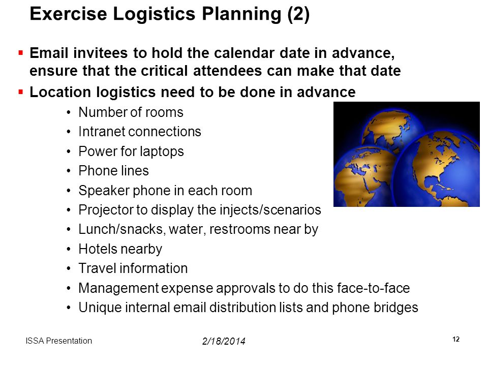 Exercise Logistics Planning (2)  Email invitees to hold the calendar date in advance, ensure that the critical attendees can make that date  Location logistics need to be done in advance Number of rooms Intranet connections Power for laptops Phone lines Speaker phone in each room Projector to display the injects/scenarios Lunch/snacks, water, restrooms near by Hotels nearby Travel information Management expense approvals to do this face-to-face Unique internal email distribution lists and phone bridges ISSA Presentation 12 2/18/2014