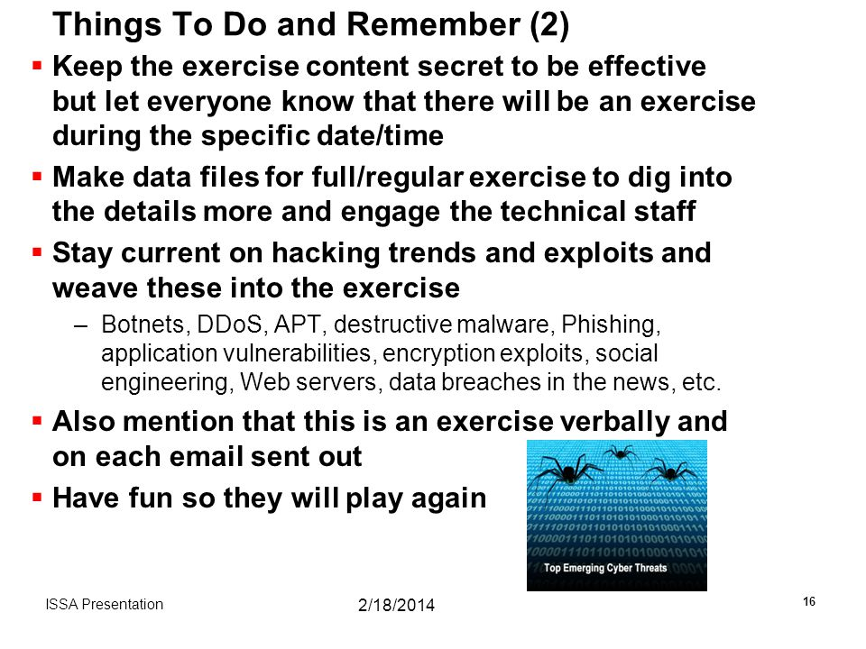 Things To Do and Remember (2)  Keep the exercise content secret to be effective but let everyone know that there will be an exercise during the specific date/time  Make data files for full/regular exercise to dig into the details more and engage the technical staff  Stay current on hacking trends and exploits and weave these into the exercise –Botnets, DDoS, APT, destructive malware, Phishing, application vulnerabilities, encryption exploits, social engineering, Web servers, data breaches in the news, etc.
