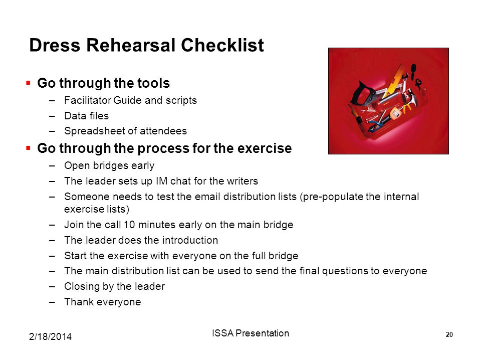 Dress Rehearsal Checklist  Go through the tools –Facilitator Guide and scripts –Data files –Spreadsheet of attendees  Go through the process for the exercise –Open bridges early –The leader sets up IM chat for the writers –Someone needs to test the email distribution lists (pre-populate the internal exercise lists) –Join the call 10 minutes early on the main bridge –The leader does the introduction –Start the exercise with everyone on the full bridge –The main distribution list can be used to send the final questions to everyone –Closing by the leader –Thank everyone 2/18/2014 ISSA Presentation 20