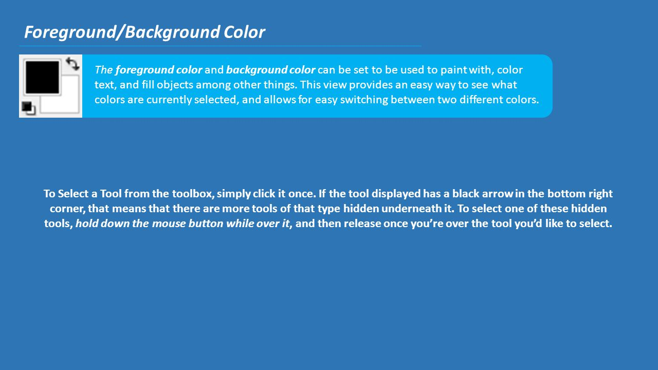 Foreground/Background Color The foreground color and background color can be set to be used to paint with, color text, and fill objects among other th