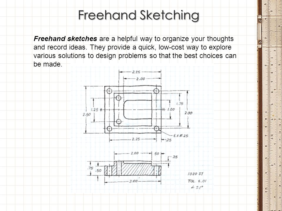 Freehand Sketching Freehand sketches are a helpful way to organize your thoughts and record ideas. They provide a quick, low-cost way to explore vario
