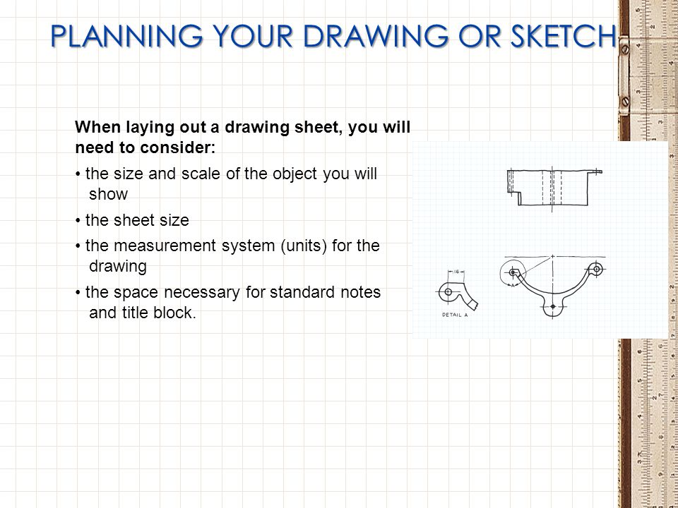 PLANNING YOUR DRAWING OR SKETCH When laying out a drawing sheet, you will need to consider: the size and scale of the object you will show the sheet s