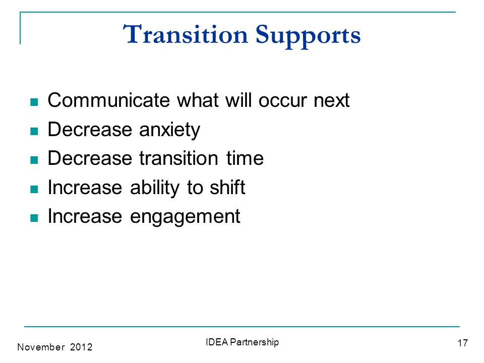 Transition Supports Communicate what will occur next Decrease anxiety Decrease transition time Increase ability to shift Increase engagement 17 IDEA P