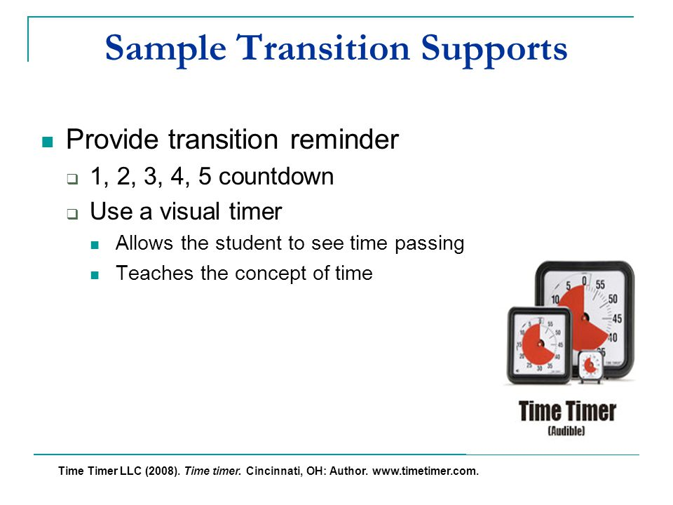 Sample Transition Supports Provide transition reminder  1, 2, 3, 4, 5 countdown  Use a visual timer Allows the student to see time passing visually Teaches the concept of time Time Timer LLC (2008).