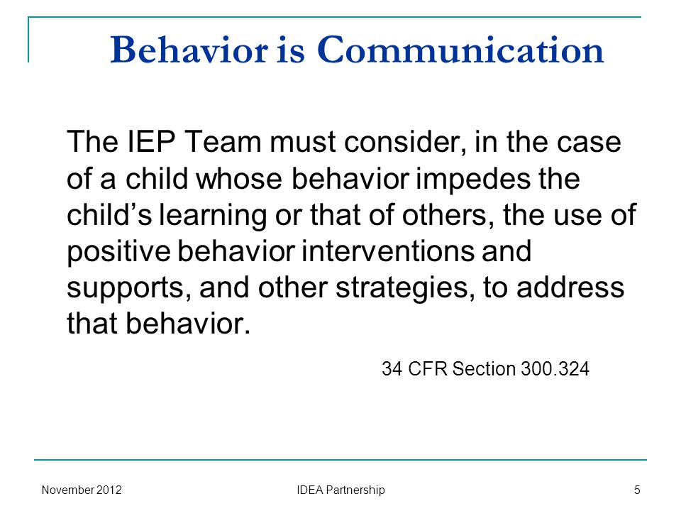 Behavior is Communication The IEP Team must consider, in the case of a child whose behavior impedes the child's learning or that of others, the use of