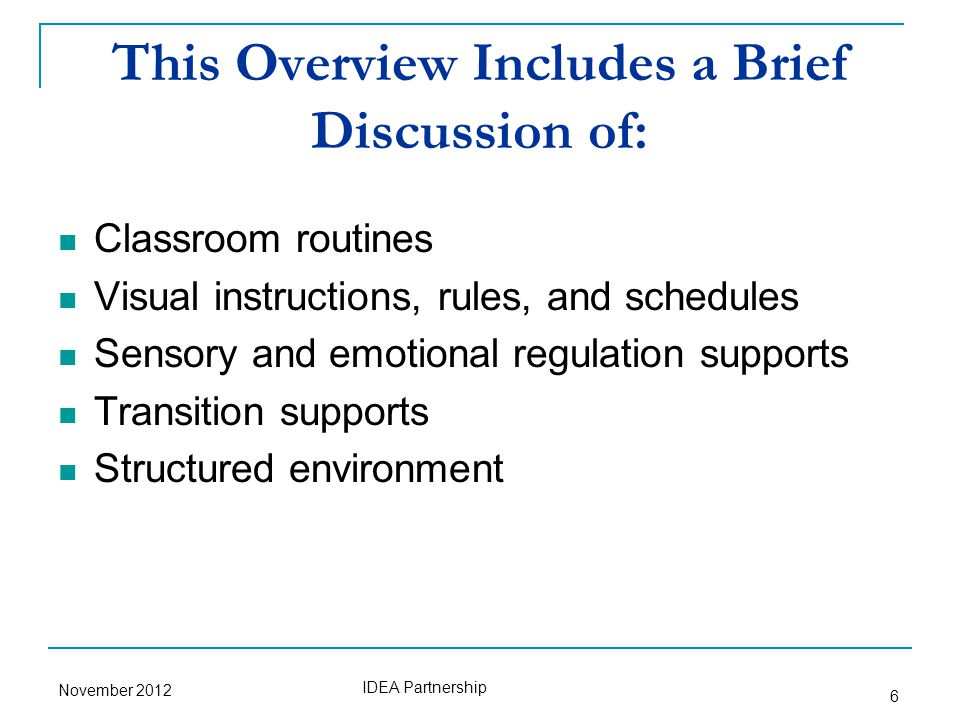 This Overview Includes a Brief Discussion of: Classroom routines Visual instructions, rules, and schedules Sensory and emotional regulation supports Transition supports Structured environment November 2012 IDEA Partnership 6