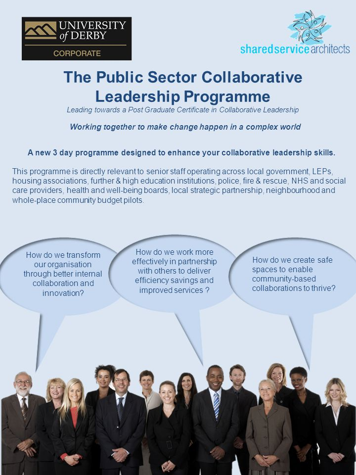 1 The Public Sector Collaborative Leadership Programme Leading towards a Post Graduate Certificate in Collaborative Leadership Working together to make change happen in a complex world A new 3 day programme designed to enhance your collaborative leadership skills.