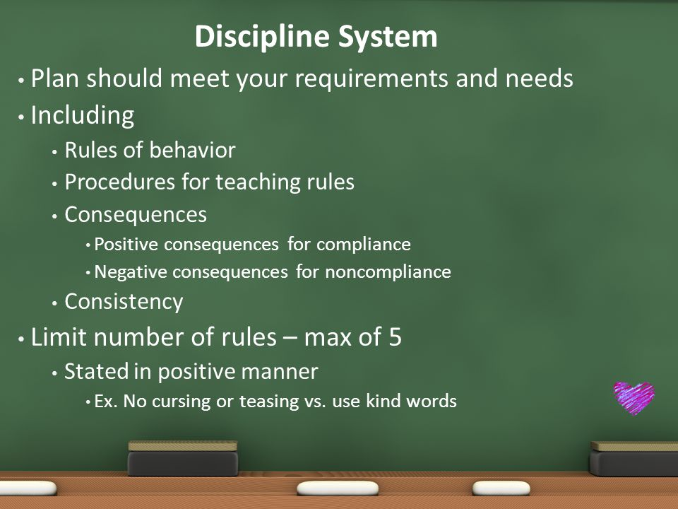 Discipline System Plan should meet your requirements and needs Including Rules of behavior Procedures for teaching rules Consequences Positive consequences for compliance Negative consequences for noncompliance Consistency Limit number of rules – max of 5 Stated in positive manner Ex.