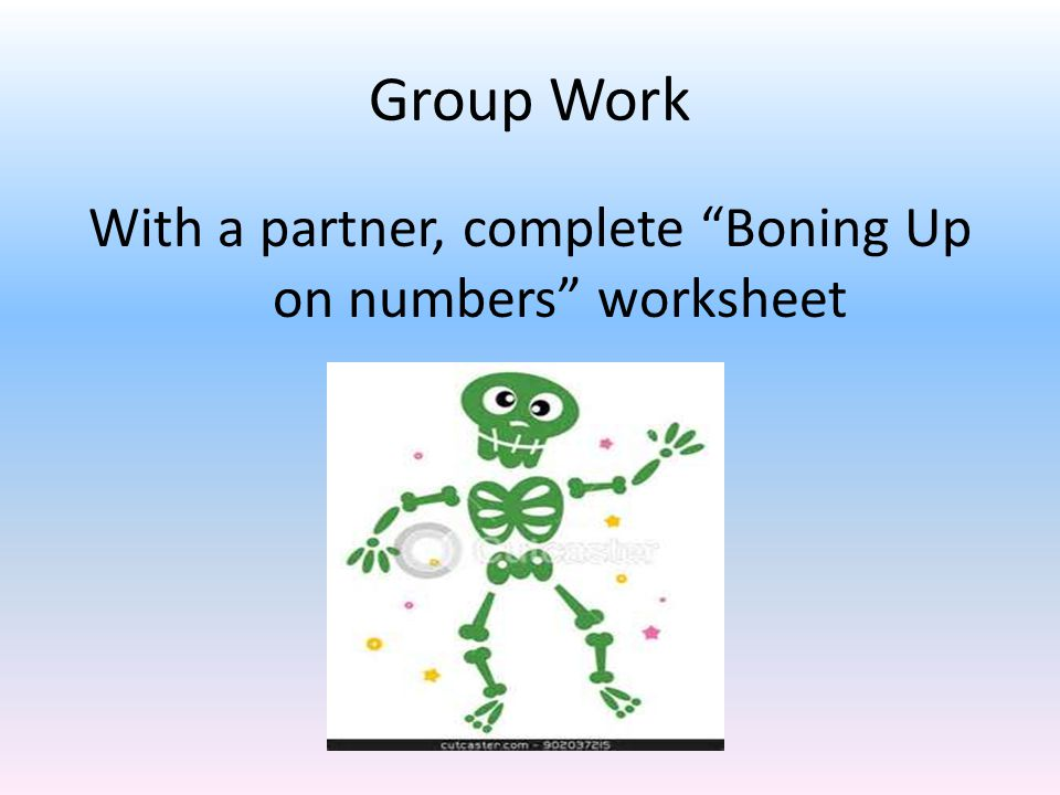 Group Work With a partner, complete Boning Up on numbers worksheet