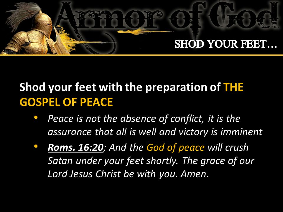 Shod your feet with the preparation of THE GOSPEL OF PEACE Peace is not the absence of conflict, it is the assurance that all is well and victory is imminent Roms.