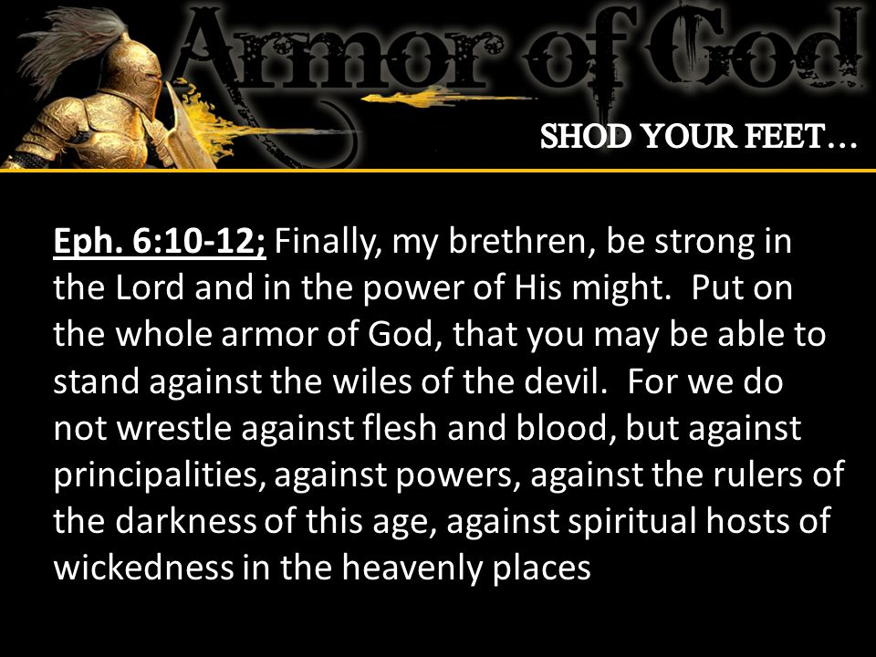 Eph 6:13-14; Therefore take up the whole armor of God, that you may be able to withstand in the evil day, and having done all, to stand.