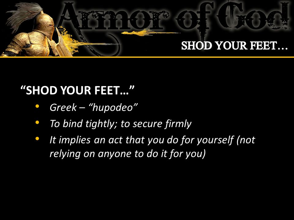 SHOD YOUR FEET… A metaphor for private, personal preparation The feet is that part of us that makes contact with the hostile terrain of this world Many are not living victoriously because they neglect times of private, personal preparation for contact with the world