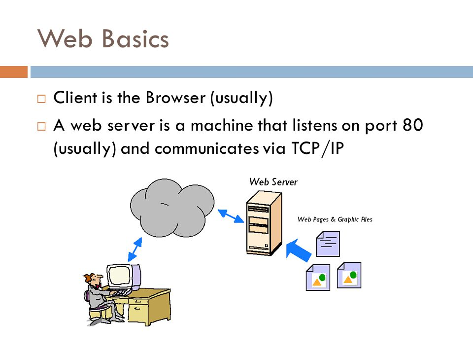 Web Basics  Client is the Browser (usually)  A web server is a machine that listens on port 80 (usually) and communicates via TCP/IP